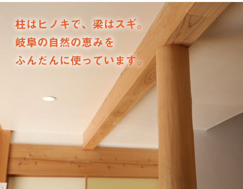 柱はヒノキで、梁はスギ。岐阜の自然の恵みをふんだんに使っています